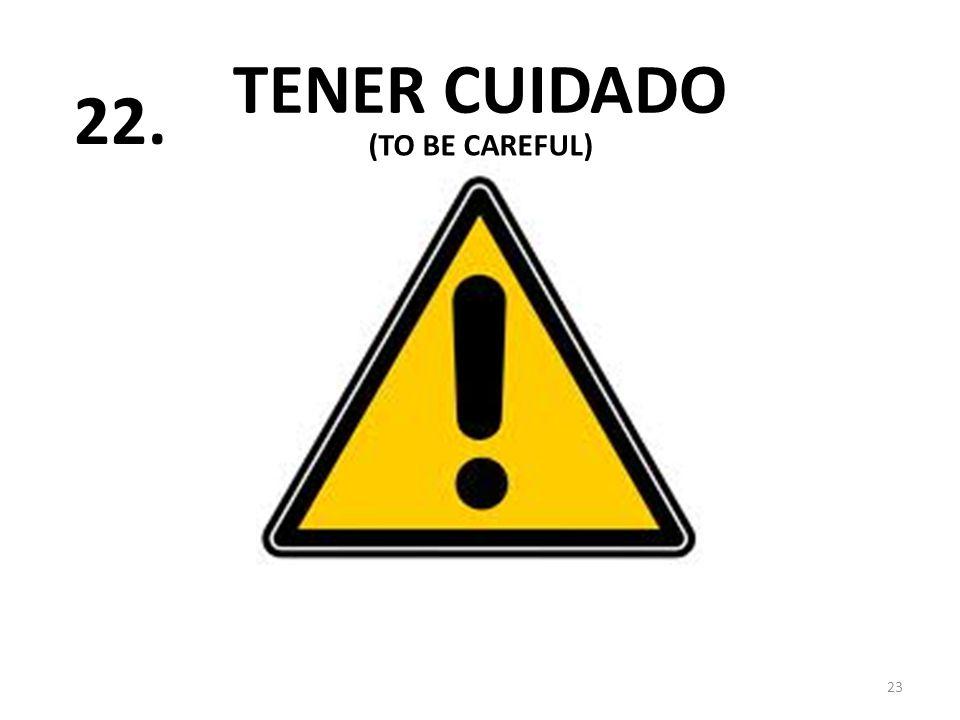 TENER CUIDADO 23 22. (TO BE CAREFUL)