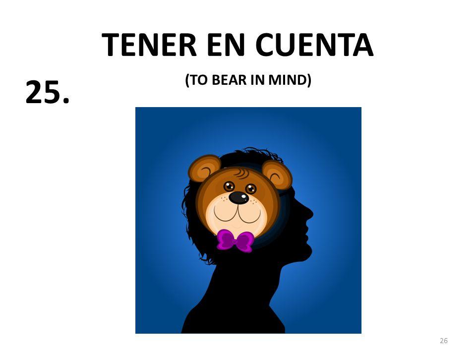 26 TENER EN CUENTA (TO BEAR IN MIND) 25.