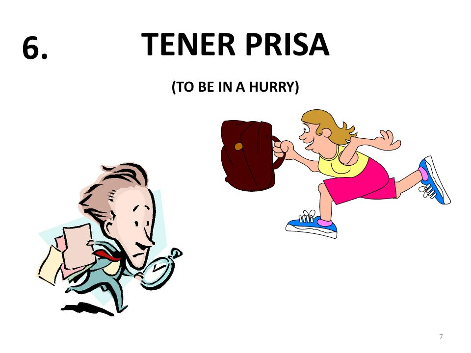 TENER PRISA 7 6. (TO BE IN A HURRY)
