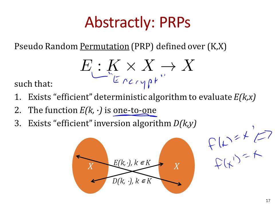 Abstractly: PRPs Pseudo Random Permutation (PRP) defined over (K,X) such that: 1.Exists efficient deterministic algorithm to evaluate E(k,x) 2.The function E(k, ∙) is one-to-one 3.Exists efficient inversion algorithm D(k,y) XX E(k,⋅), k ∊ K D(k, ⋅), k ∊ K 17