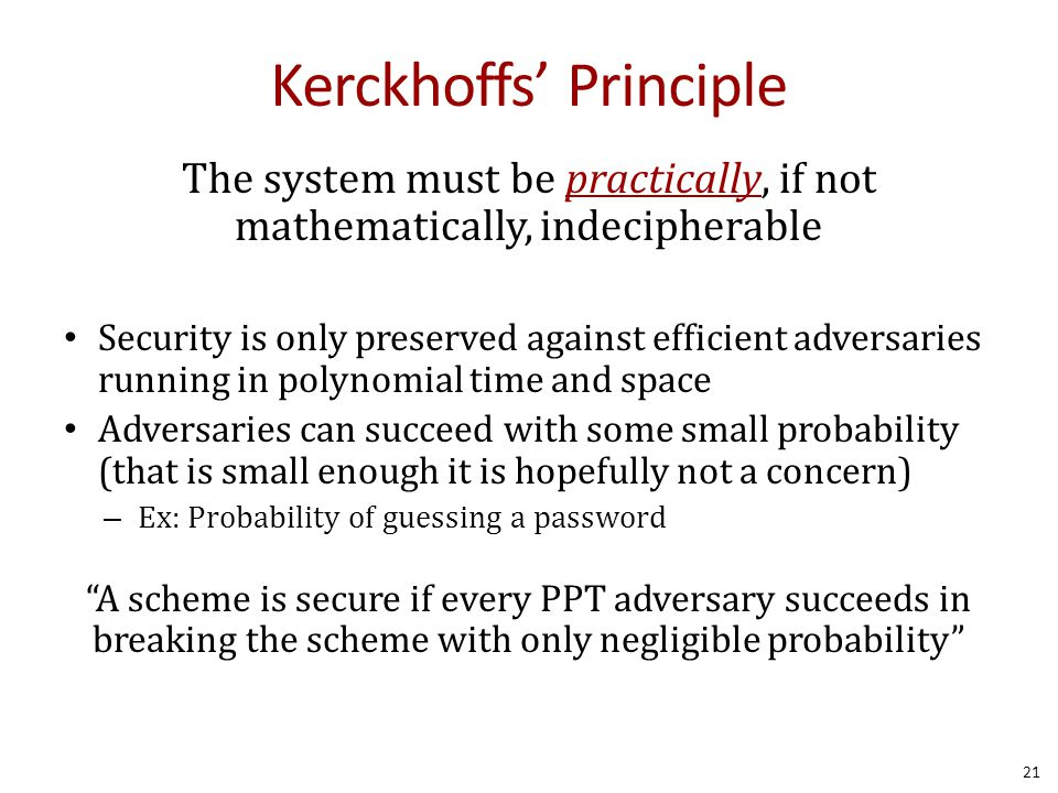 Kerckhoffs' Principle The system must be practically, if not mathematically, indecipherable Security is only preserved against efficient adversaries running in polynomial time and space Adversaries can succeed with some small probability (that is small enough it is hopefully not a concern) – Ex: Probability of guessing a password A scheme is secure if every PPT adversary succeeds in breaking the scheme with only negligible probability 21