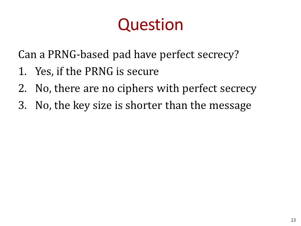 Question Can a PRNG-based pad have perfect secrecy? 1.Yes, if the PRNG is secure 2.No, there are no ciphers with perfect secrecy 3.No, the key size is