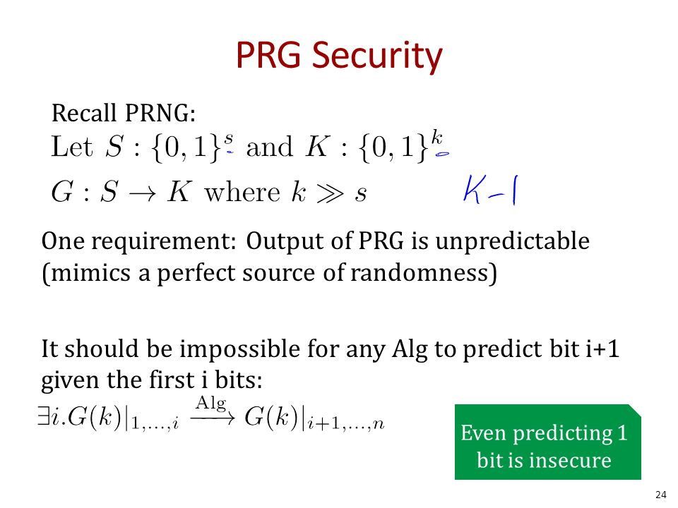 PRG Security One requirement: Output of PRG is unpredictable (mimics a perfect source of randomness) It should be impossible for any Alg to predict bit i+1 given the first i bits: 24 \exists i.