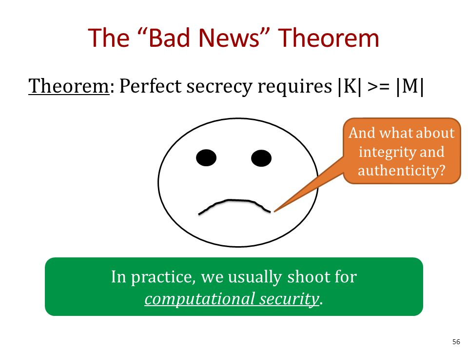 The Bad News Theorem Theorem: Perfect secrecy requires |K| >= |M| 56 In practice, we usually shoot for computational security.