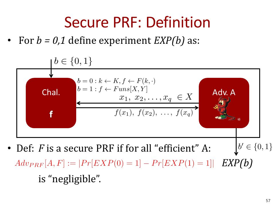 Secure PRF: Definition For b = 0,1 define experiment EXP(b) as: Def: F is a secure PRF if for all efficient A: is negligible .
