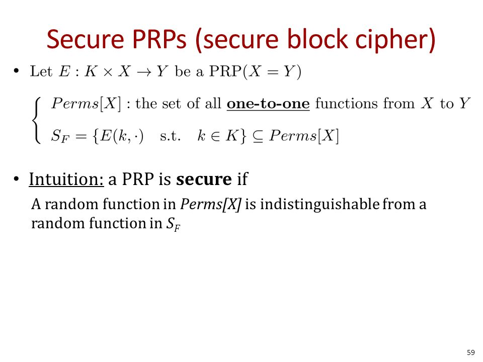 Secure PRPs (secure block cipher) Intuition: a PRP is secure if A random function in Perms[X] is indistinguishable from a random function in S F 59