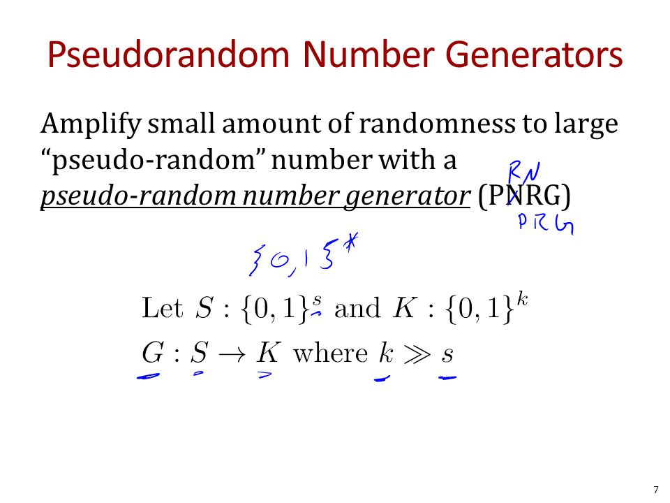 Pseudorandom Number Generators Amplify small amount of randomness to large pseudo-random number with a pseudo-random number generator (PNRG) 7 \text{Let~} S: \{0,1\}^s \text{~and~} K: \{0,1\}^k\\ G: S \impl K \text{~where~} k \gg s