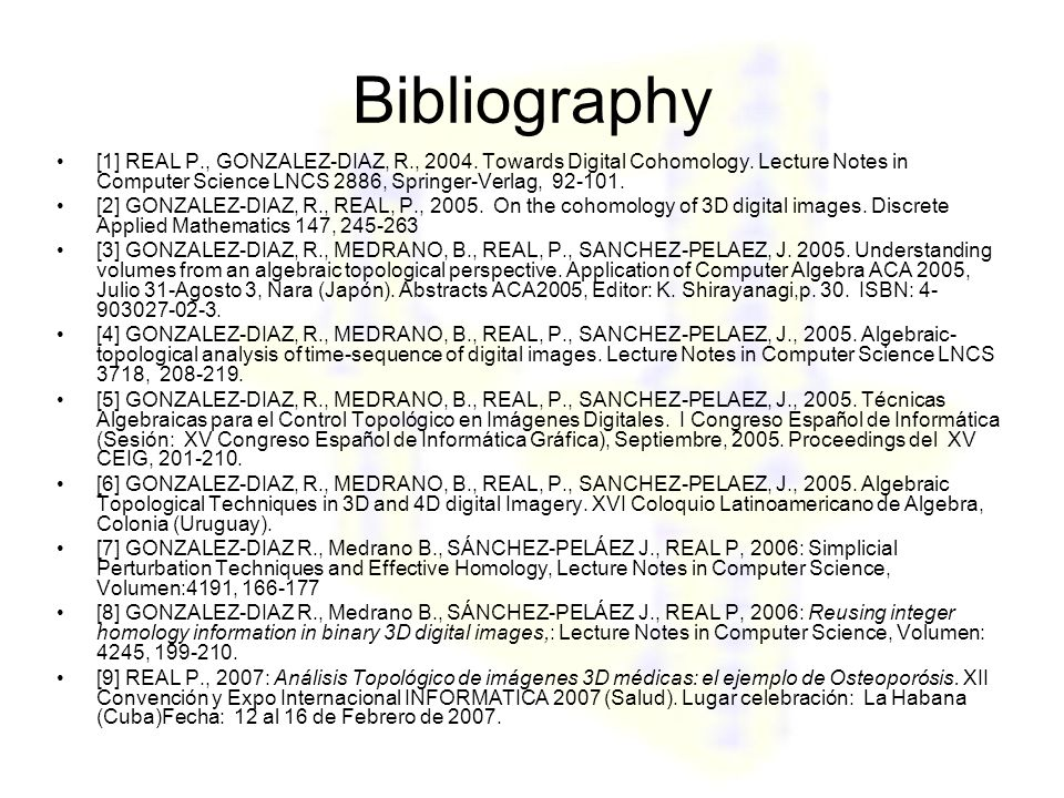 Bibliography [1] REAL P., GONZALEZ-DIAZ, R., 2004. Towards Digital Cohomology. Lecture Notes in Computer Science LNCS 2886, Springer-Verlag, 92-101. [