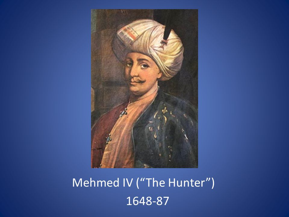 Mehmed IV ( The Hunter ) 1648-87