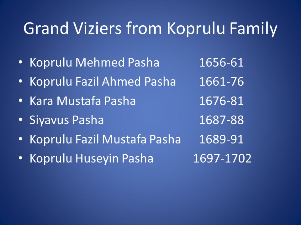 Grand Viziers from Koprulu Family Koprulu Mehmed Pasha1656-61 Koprulu Fazil Ahmed Pasha 1661-76 Kara Mustafa Pasha1676-81 Siyavus Pasha1687-88 Koprulu Fazil Mustafa Pasha1689-91 Koprulu Huseyin Pasha 1697-1702