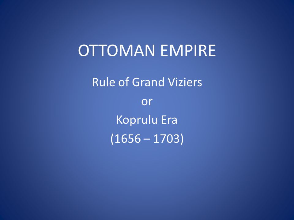 OTTOMAN EMPIRE Rule of Grand Viziers or Koprulu Era (1656 – 1703)