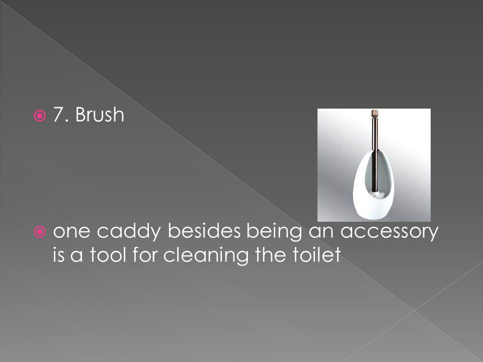  7. Brush  one caddy besides being an accessory is a tool for cleaning the toilet