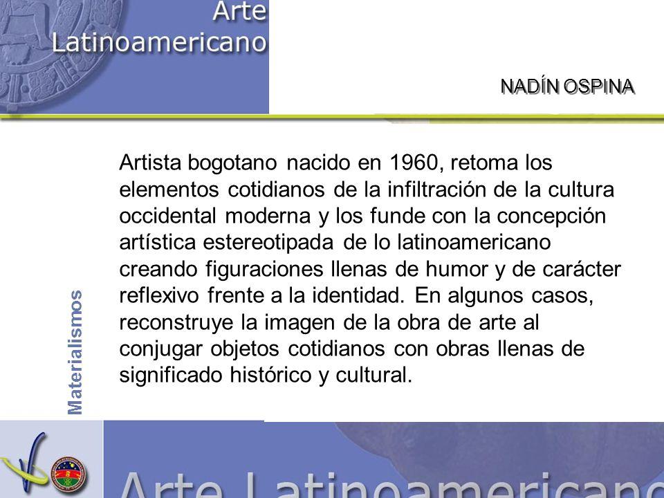 NADÍN OSPINA Materialismos Artista bogotano nacido en 1960, retoma los elementos cotidianos de la infiltración de la cultura occidental moderna y los funde con la concepción artística estereotipada de lo latinoamericano creando figuraciones llenas de humor y de carácter reflexivo frente a la identidad.