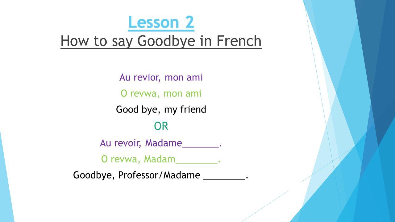 Au revior, mon ami O revwa, mon ami Good bye, my friend OR Au revoir, Madame_______.