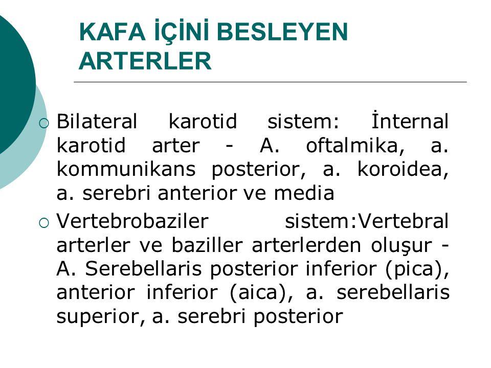 KAFA İÇİNİ BESLEYEN ARTERLER  Bilateral karotid sistem: İnternal karotid arter - A. oftalmika, a. kommunikans posterior, a. koroidea, a. serebri ante