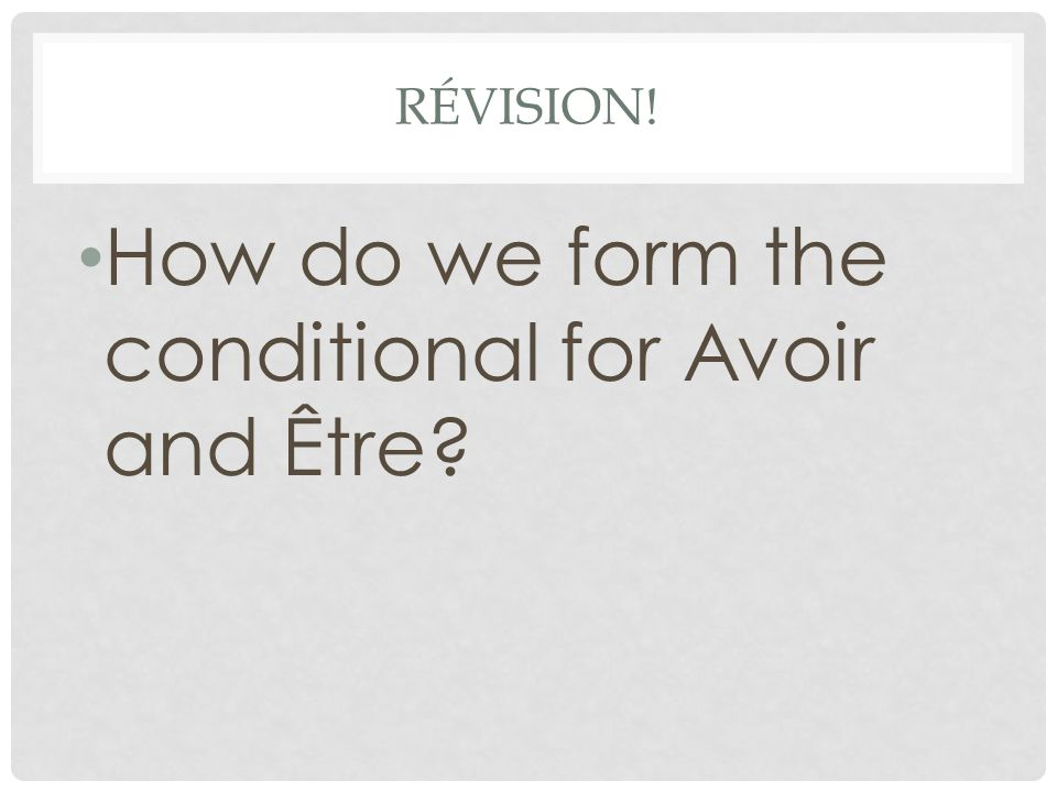 RÉVISION! How do we form the conditional for Avoir and Être