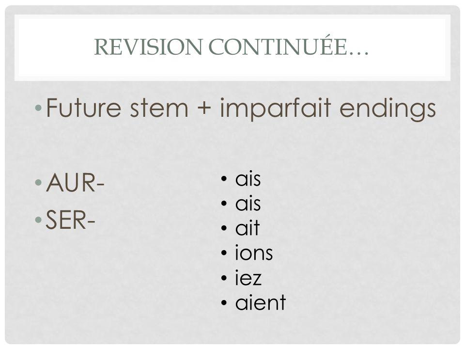 REVISION CONTINUÉE… Future stem + imparfait endings AUR- SER- ais ait ions iez aient