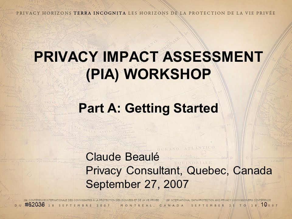 29e CONFÉRENCE INTERNATIONALE DES COMMISSAIRES À LA PROTECTION DES DONNÉES ET DE LA VIE PRIVÉE 29 th INTERNATIONAL DATA PROTECTION AND PRIVACY COMMISSIONERS CONFERENCE # PRIVACY IMPACT ASSESSMENT (PIA) WORKSHOP Part A: Getting Started Claude Beaulé Privacy Consultant, Quebec, Canada September 27, 2007
