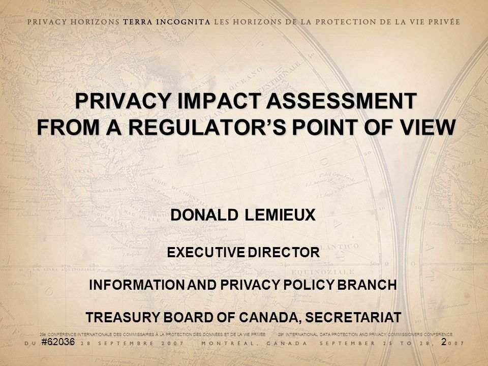 29e CONFÉRENCE INTERNATIONALE DES COMMISSAIRES À LA PROTECTION DES DONNÉES ET DE LA VIE PRIVÉE 29 th INTERNATIONAL DATA PROTECTION AND PRIVACY COMMISSIONERS CONFERENCE # PRIVACY IMPACT ASSESSMENT FROM A REGULATOR'S POINT OF VIEW DONALD LEMIEUX EXECUTIVE DIRECTOR INFORMATION AND PRIVACY POLICY BRANCH TREASURY BOARD OF CANADA, SECRETARIAT