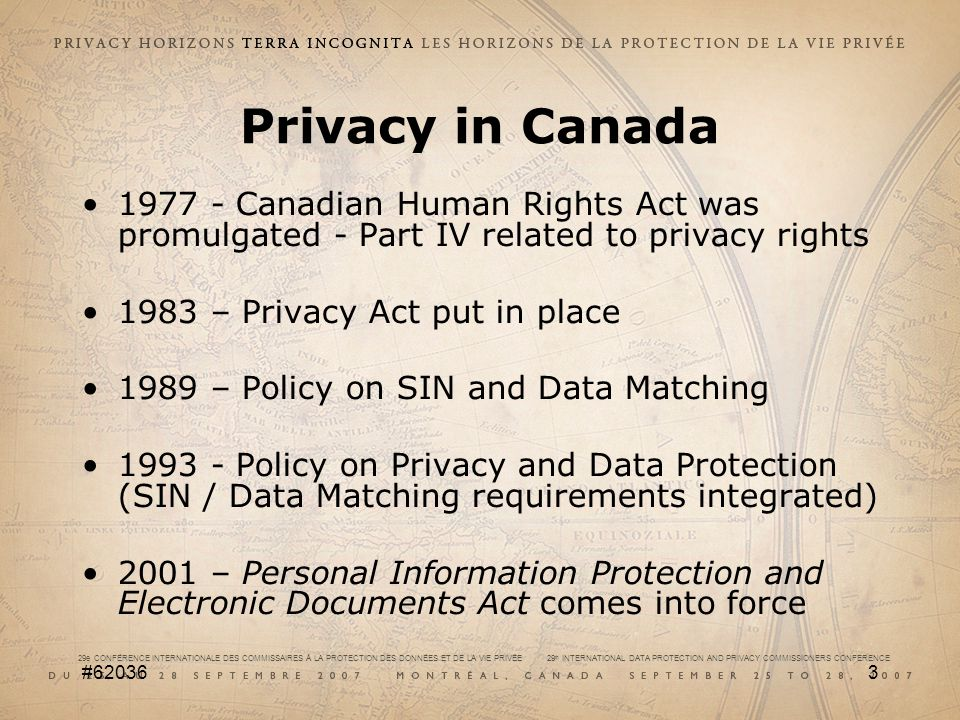 29e CONFÉRENCE INTERNATIONALE DES COMMISSAIRES À LA PROTECTION DES DONNÉES ET DE LA VIE PRIVÉE 29 th INTERNATIONAL DATA PROTECTION AND PRIVACY COMMISSIONERS CONFERENCE #620364 Integrating programs and privacy The Policy (May 2002) was adopted to assure Canadians that their privacy would be taken into account when there are proposals for programs and services that raise privacy risks.