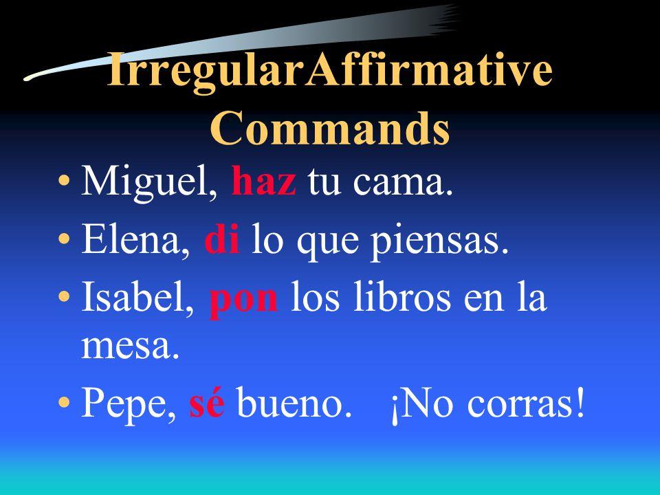 Irregular Affirmative commands Sal - Salir Ten - Tener Ven - Venir Pon - Poner Ve - Ir Di - Decir Haz - Hacer Sé - ser