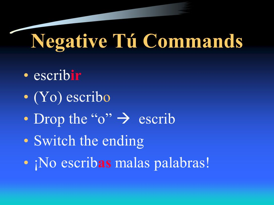 Negative Tú Commands To form the NEGATIVE tú commands ( DON'T….) Go to the yo form… abrir  abro Drop the o  abr Add the OPPOSITE ending  NO abras la puerta