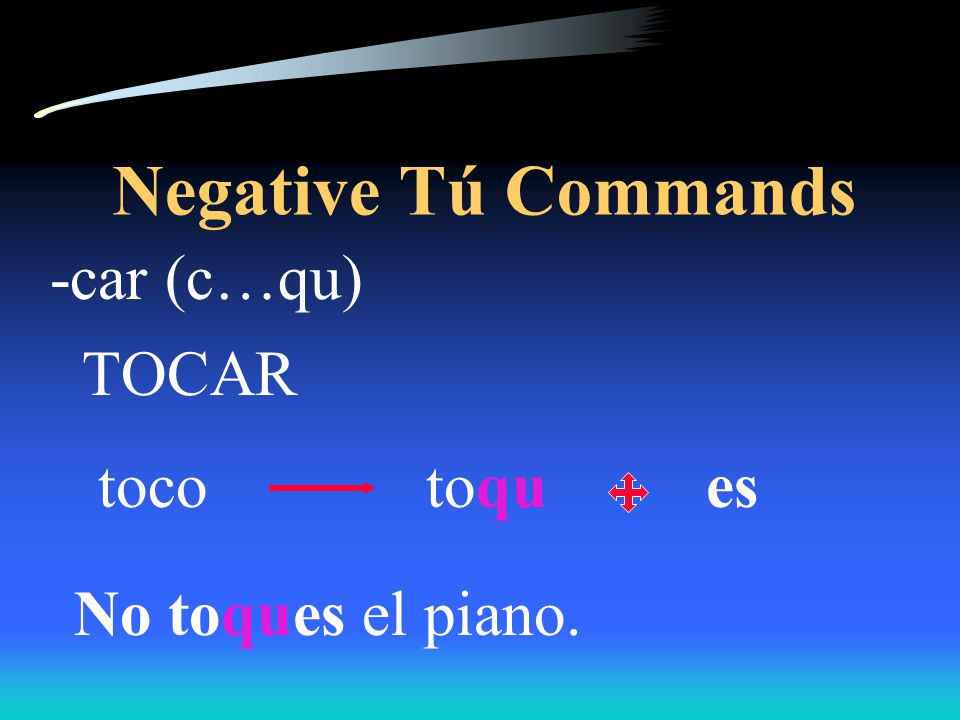 Negative Tú Commands Verbs ending in -car, -gar, and -zar have the following spelling changes in negative tú commands in order to maintain the original sound.