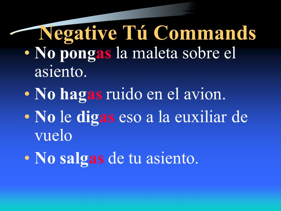 Negative Tú Commands All of these verbs form their negative tú commands according to the regular rule.