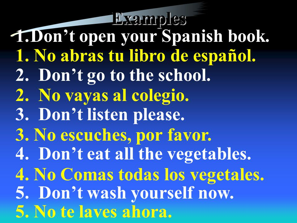Examples 1.Open your Spanish book. 2. Go to the school.