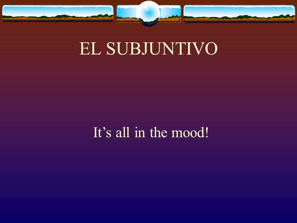EL SUBJUNTIVO It's all in the mood!