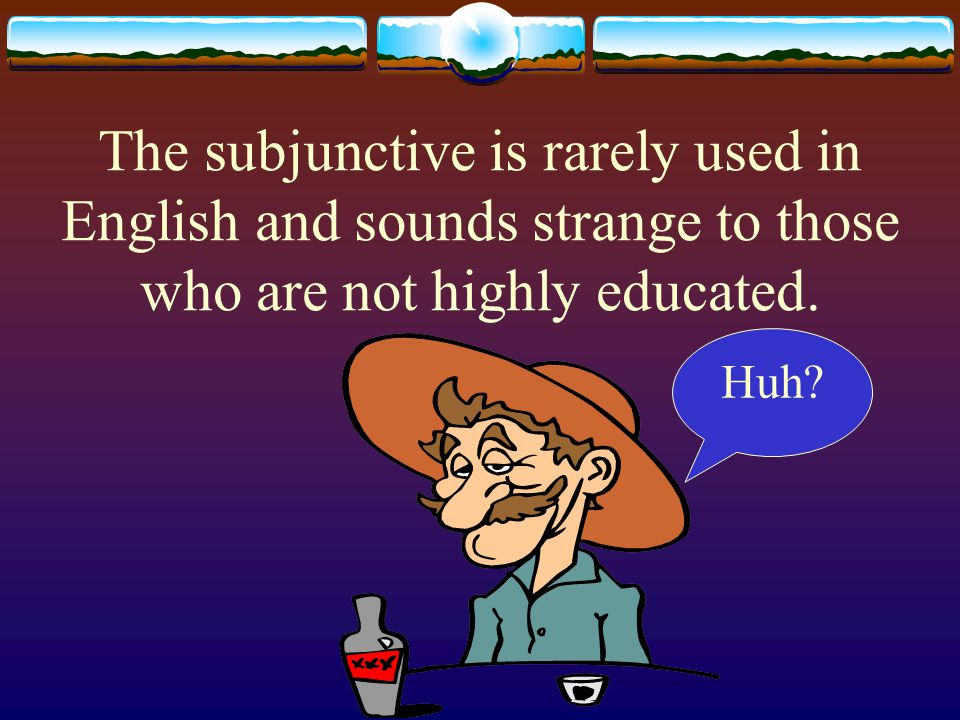 The subjunctive mood wishes, suggests and fantasizes about things.