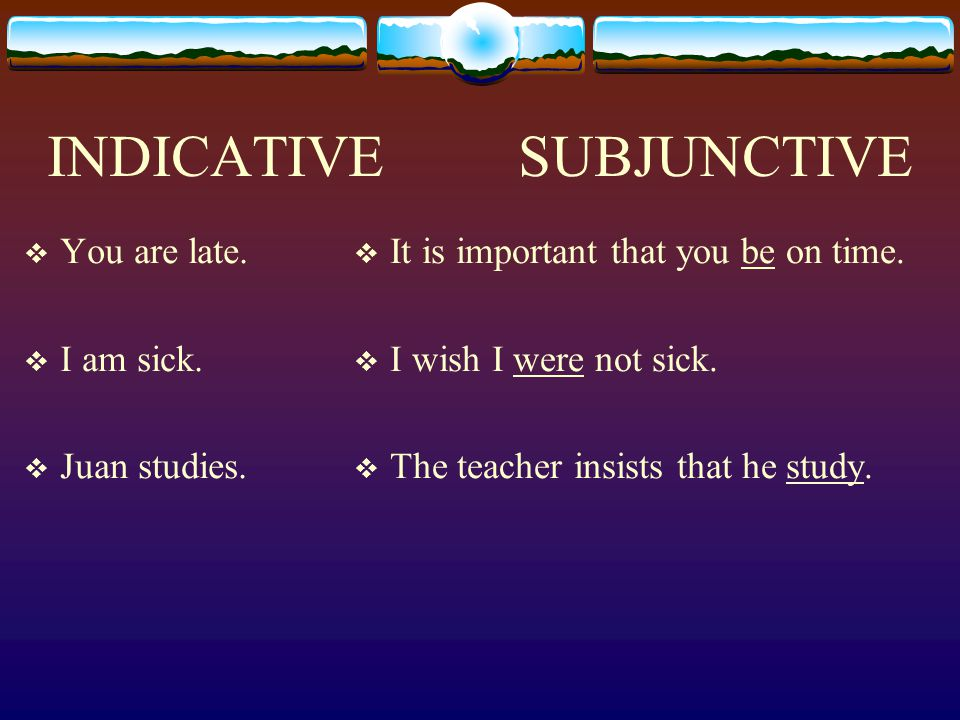 INDICATIVE SUBJUNCTIVE  You are late. I am sick.