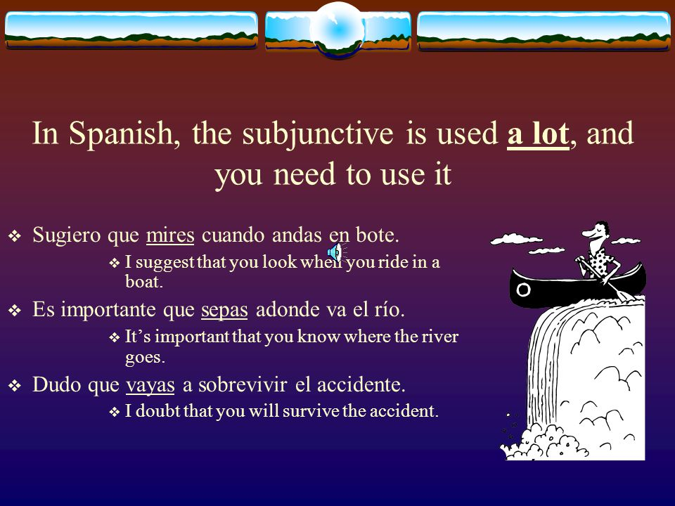In Spanish, the subjunctive is used a lot, and you need to use it  Sugiero que mires cuando andas en bote.