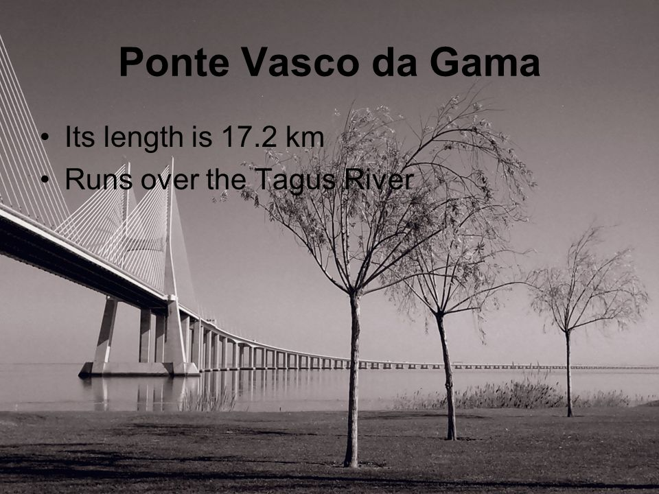 Ponte Vasco da Gama Its length is 17.2 km Runs over the Tagus River