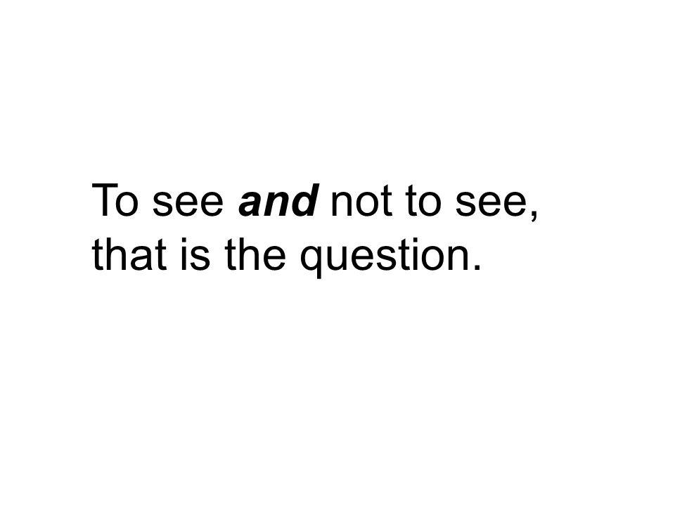To see and not to see, that is the question.