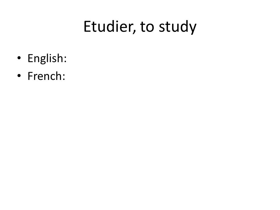 Etudier, to study English: French:
