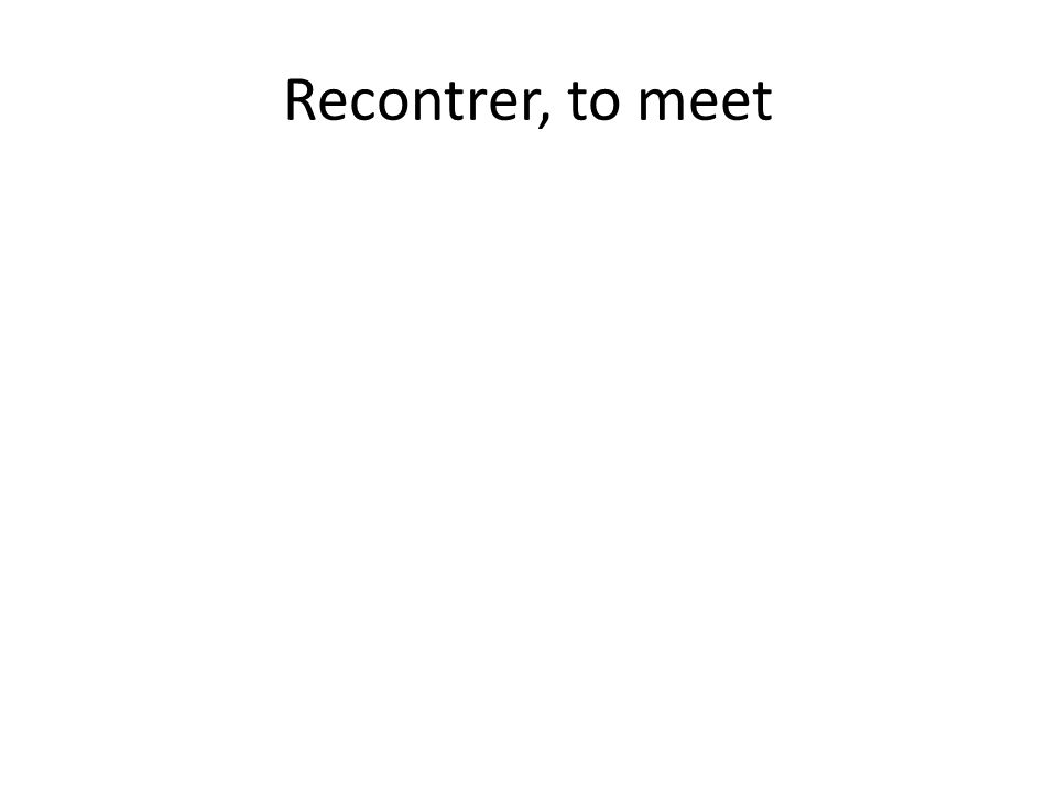 Recontrer, to meet