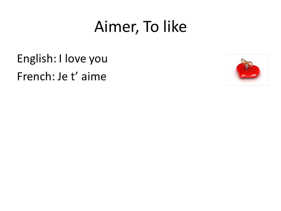 Aimer, To like English: I love you French: Je t' aime