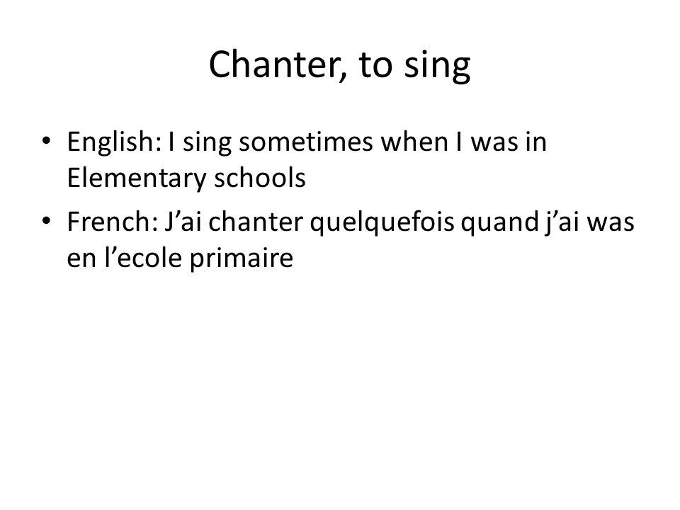 Chanter, to sing English: I sing sometimes when I was in Elementary schools French: J'ai chanter quelquefois quand j'ai was en l'ecole primaire