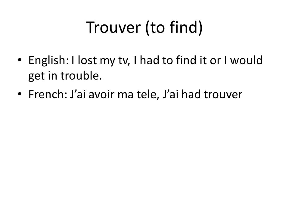 Trouver (to find) English: I lost my tv, I had to find it or I would get in trouble.