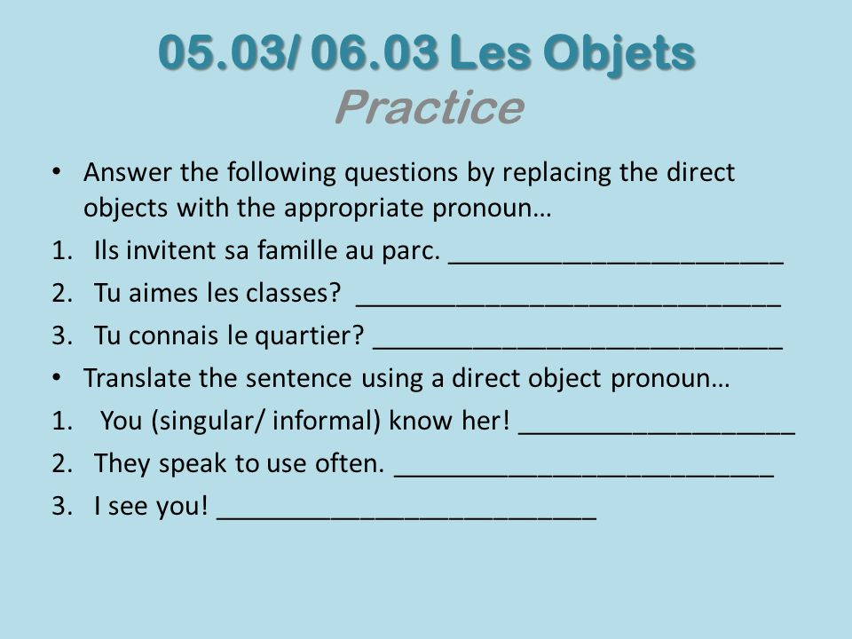05.03/ 06.03 Les Objets 05.03/ 06.03 Les Objets Practice Answer the following questions by replacing the direct objects with the appropriate pronoun…