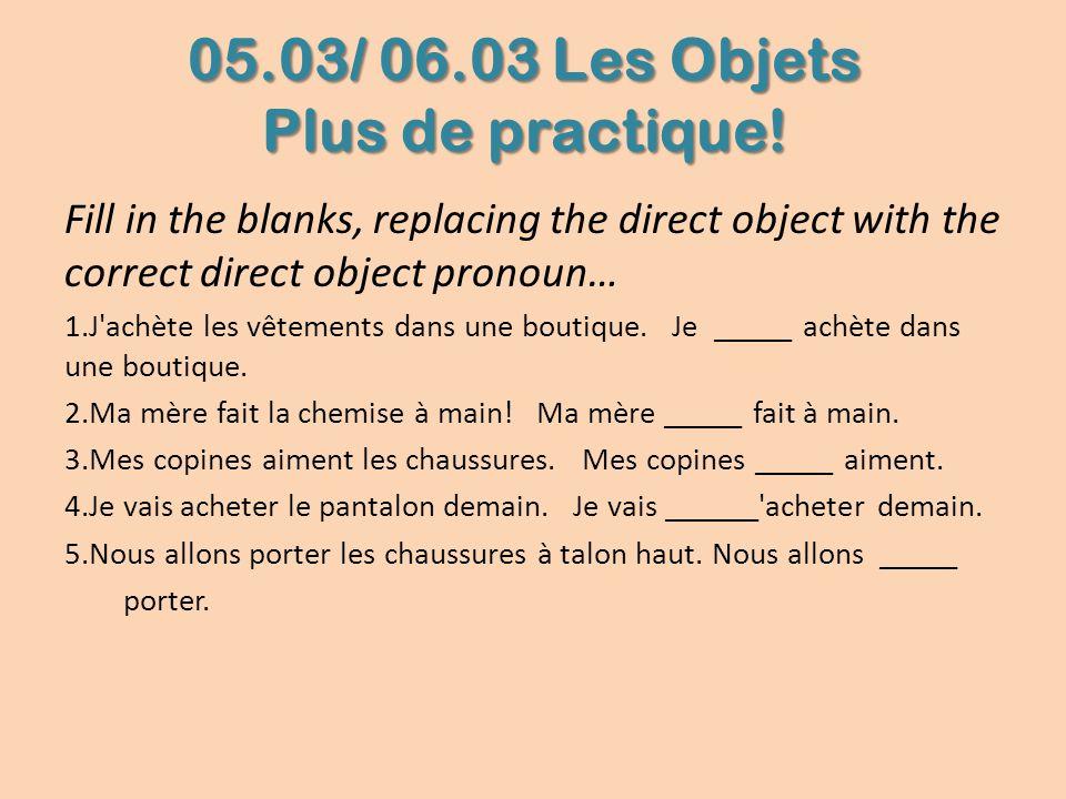 05.03/ 06.03 Les Objets Plus de practique! Fill in the blanks, replacing the direct object with the correct direct object pronoun… 1.J'achète les vête