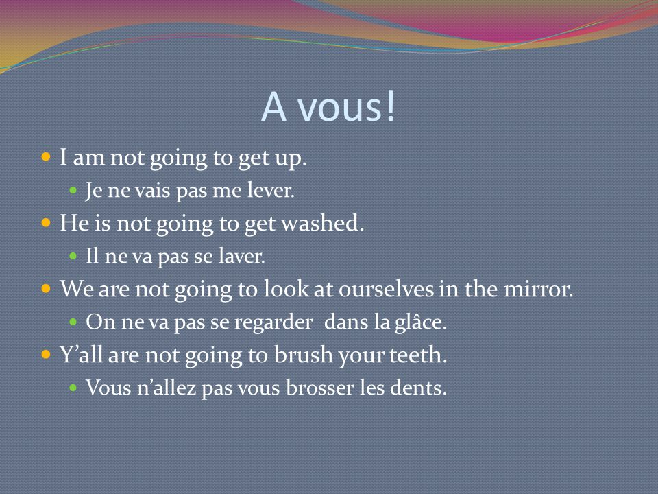 A vous! I am not going to get up. Je ne vais pas me lever. He is not going to get washed. Il ne va pas se laver. We are not going to look at ourselves