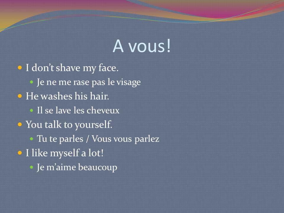 A vous! I don't shave my face. Je ne me rase pas le visage He washes his hair. Il se lave les cheveux You talk to yourself. Tu te parles / Vous vous p