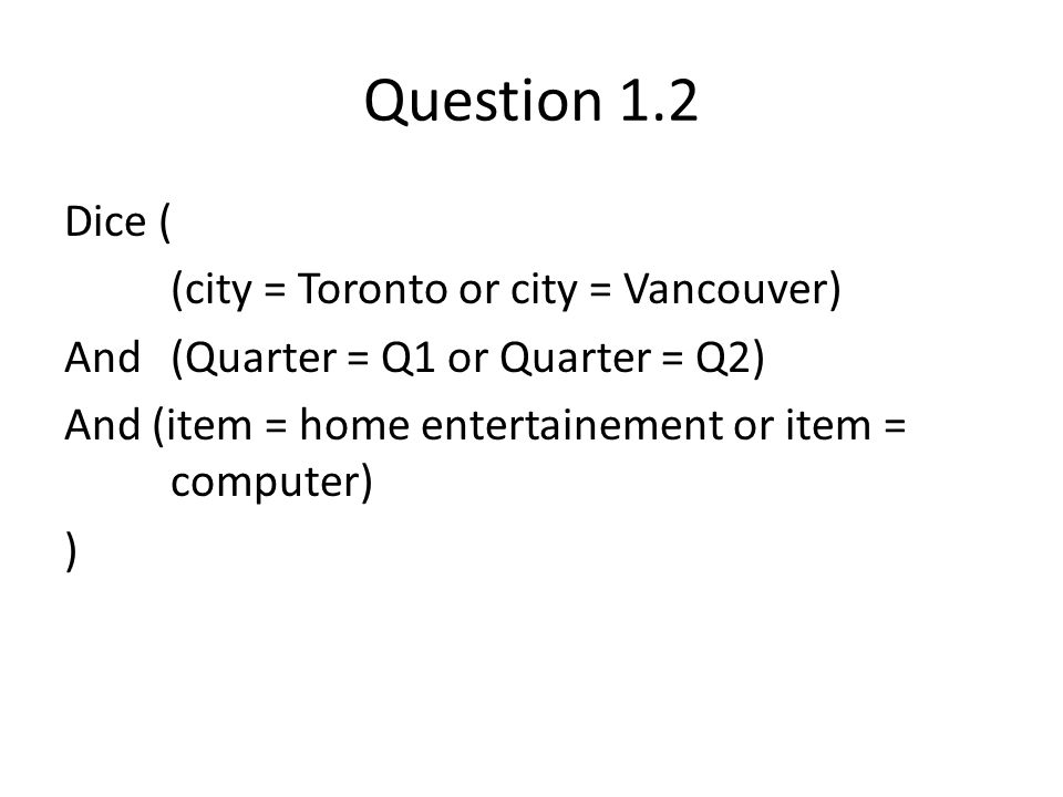 Question 1.2 Dice ( (city = Toronto or city = Vancouver) And (Quarter = Q1 or Quarter = Q2) And (item = home entertainement or item = computer) )