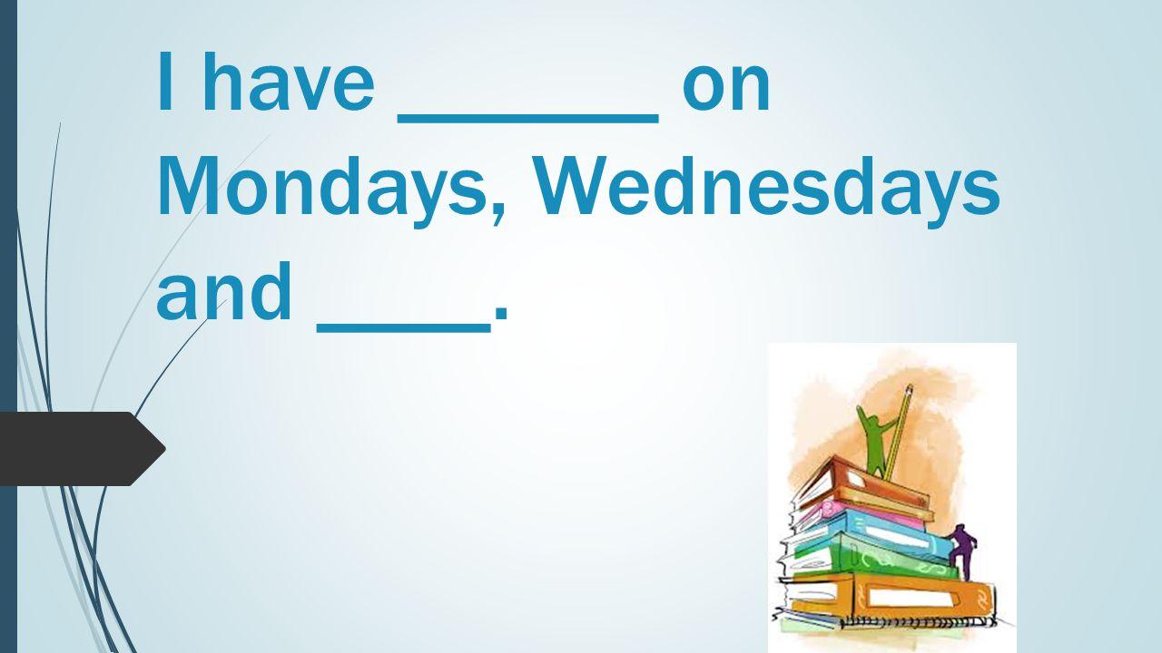 I have ______ on Mondays, Wednesdays and ____.