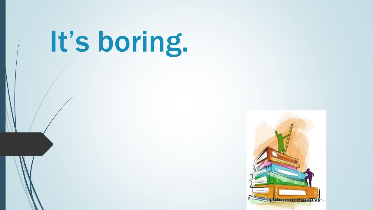 It's boring.