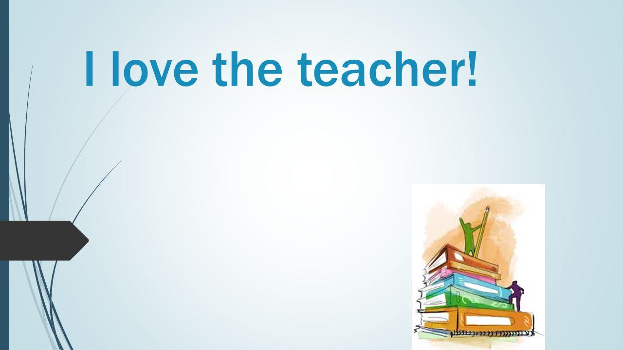 I love the teacher!