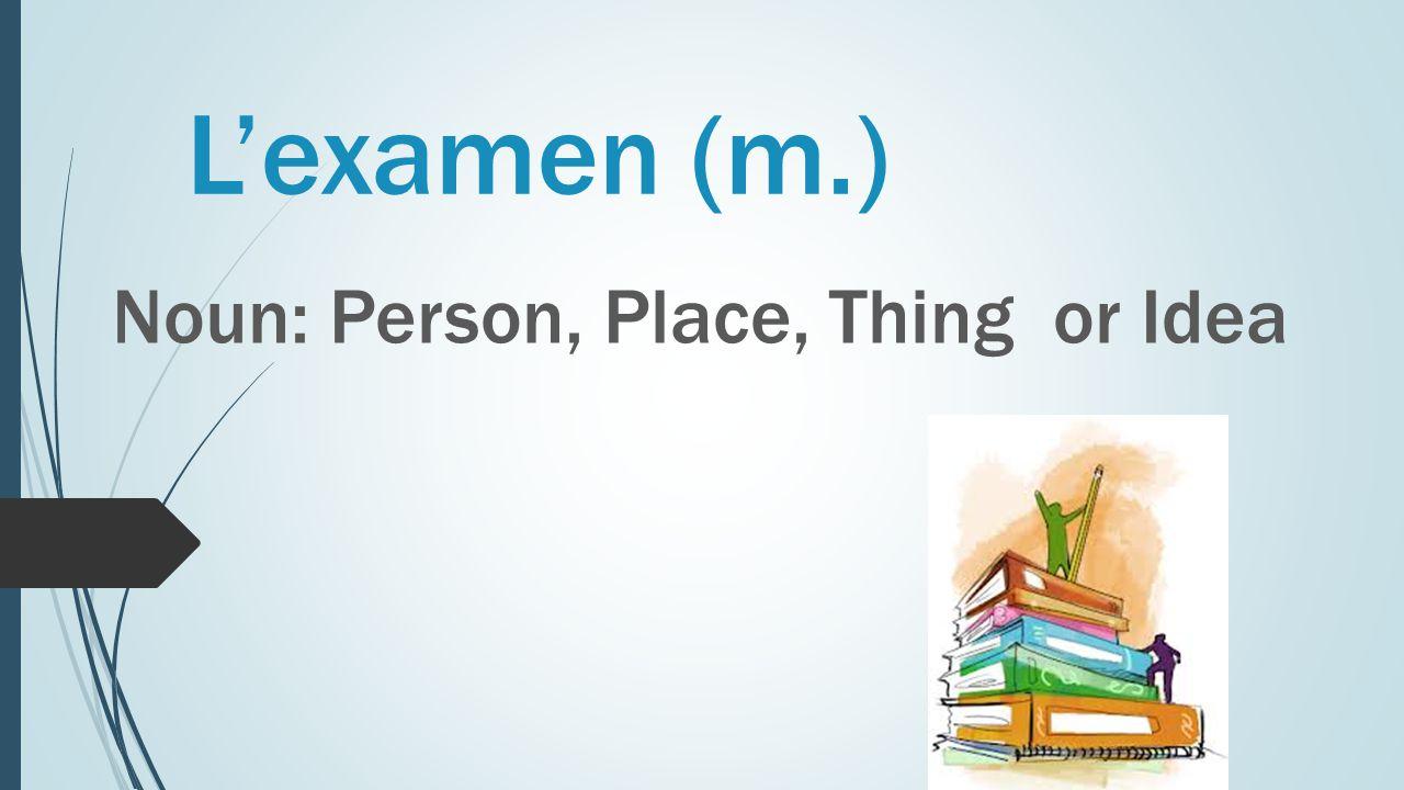 L'examen (m.) Noun: Person, Place, Thing or Idea