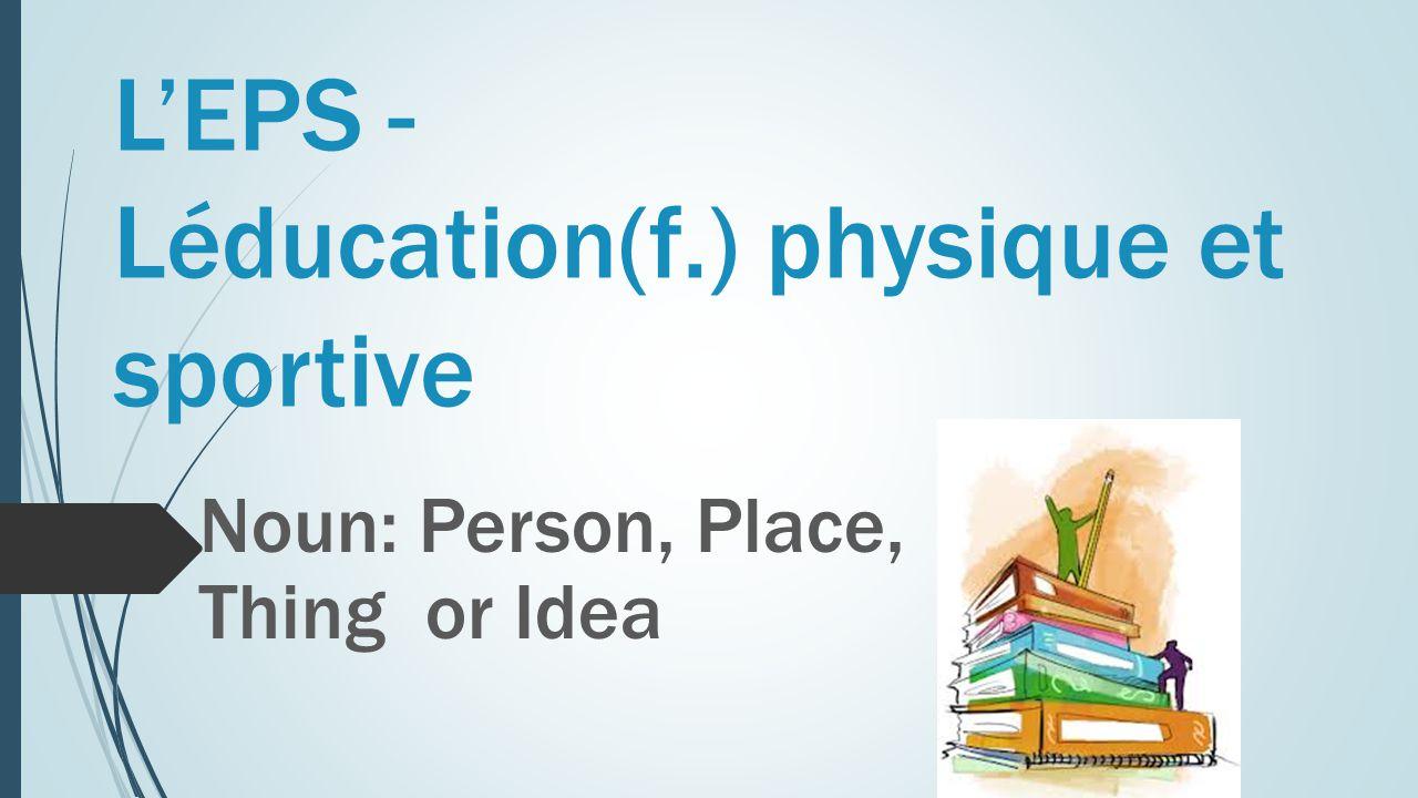 L'EPS - Léducation(f.) physique et sportive Noun: Person, Place, Thing or Idea
